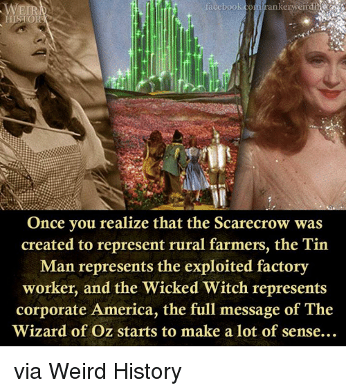 the exploited: facebook.com rankerweir die  Once you realize that the Scarecrow was  created to represent rural farmers, the Tin  Man represents the exploited factory  worker, and the Wicked Witch represents  corporate America, the full message of The  Wizard of Oz starts to make a lot of sense.. via Weird History