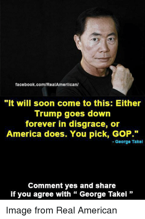 """George Takei: facebook.com/RealAmerican/  """"It will soon come to this: Either  Trump goes down  forever in disgrace, or  America does. You pick, GoP.""""  George Takel  Comment yes and share  if you agree with George Takei Image from Real American"""