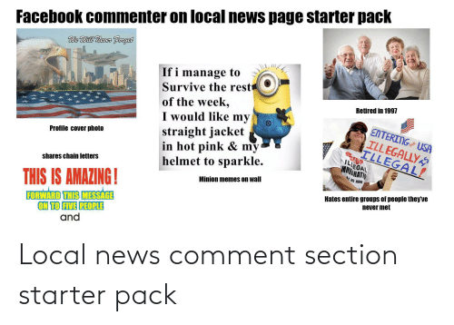 cover photo: Facebook commenter on local news page starter pack  We Will Newer Forget  If i manage to  Survive the rest  of the week,  I would like my  straight jacket  in hot pink & my  helmet to sparkle.  Retired in 1997  ENTERING USA  ILLEGALLY  ILLEGAL!  Profile cover photo  TOP  ILLEGAL  MNIGRATO  AX ME HOW  shares chain letters  Minion memes on wall  Hates entire groups of people they've  never met  THIS IS AMAZING!  FORWARD THIS MESSAGE  ON TO FIVE PEOPLE  and Local news comment section starter pack