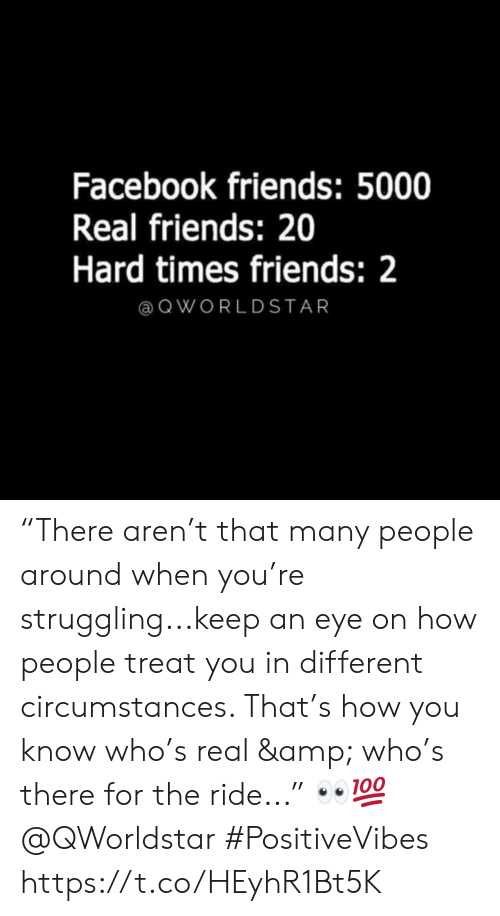 "Real Friends: Facebook friends: 5000  Real friends: 20  Hard times friends: 2  @ QWORLDSTAR ""There aren't that many people around when you're struggling...keep an eye on how people treat you in different circumstances. That's how you know who's real & who's there for the ride..."" 👀💯 @QWorldstar #PositiveVibes https://t.co/HEyhR1Bt5K"