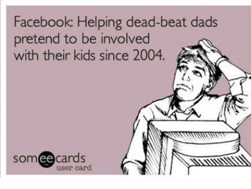 Ee Cards: Facebook: Helping dead-beat dads  pretend to be involved  with their kids since 2004.  Som  ee  cards  user card