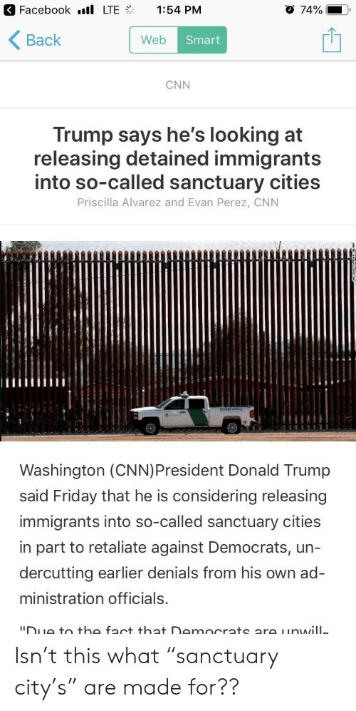 "cnn.com, Donald Trump, and Facebook: Facebook .ill LTE  1:54 PM  O 74%-0.  < Back  Web  Smart  CNN  Trump says he's looking at  releasing detained immigrants  into so-called sanctuary cities  Priscilla Alvarez and Evan Perez, CNN  Washington (CNN)President Donald Trump  said Friday that he is considering releasing  immigrants into so-called sanctuary cities  in part to retaliate against Democrats, un-  dercutting earlier denials from his own ad-  ministration officials.  DuG to the fact that Democrats are uowill Isn't this what ""sanctuary city's"" are made for??"