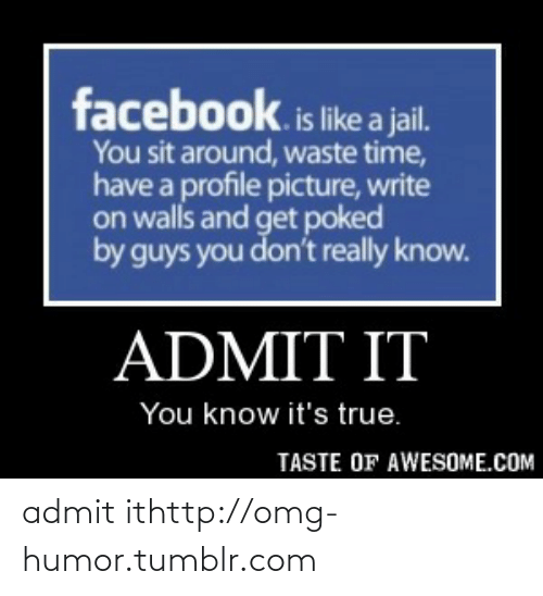 Facebook, Jail, and Omg: facebook.is like a jail.  You sit around, waste time,  have a profile picture, write  on walls and get poked  by guys you don't really know.  ADMIT IT  You know it's true.  TASTE OF AWESOME.COM admit ithttp://omg-humor.tumblr.com