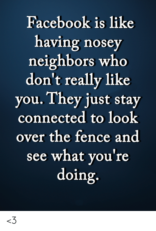 Facebook, Memes, and Connected: Facebook is like  having nosey  neighbors who  don't really like  you. They just stay  connected to look  over the fence and  see what you're  doing. <3