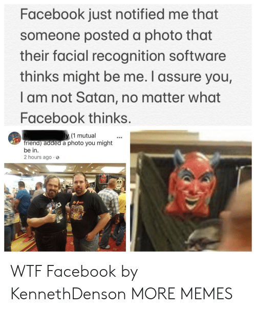 assure: Facebook just notified me that  someone posted a photo that  their facial recognition software  thinks might be me. I assure you,  I am not Satan, no matter what  Facebook thinks.  y (1 mutual  riend) added a photo you might  be in.  2 hours ago 3 WTF Facebook by KennethDenson MORE MEMES