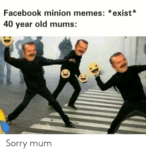 Minion: Facebook minion memes: *exist*  40 year old mums: Sorry mum
