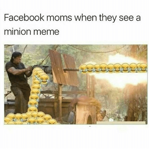 a minion: Facebook moms when they see a  minion meme