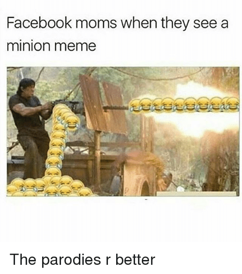 a minion: Facebook moms when they see a  minion meme The parodies r better