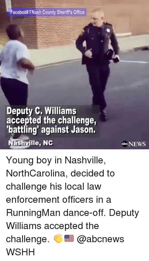 Enforcer: Facebook Nash County Sheriffs Office  Deputy C. Williams  accepted the challenge,  'battling' against Jason.  ashville, NC  obo NEWS Young boy in Nashville, NorthCarolina, decided to challenge his local law enforcement officers in a RunningMan dance-off. Deputy Williams accepted the challenge. 👏🇺🇸 @abcnews WSHH