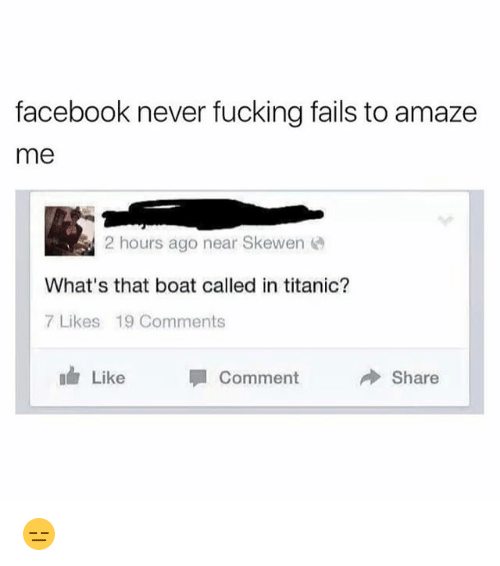 Facebook, Fucking, and Memes: facebook never fucking fails to amaze  me  2 hours ago near Skewen  What's that boat called in titanic?  7 Likes 19 Comments  ah Like Comment  Share 😑
