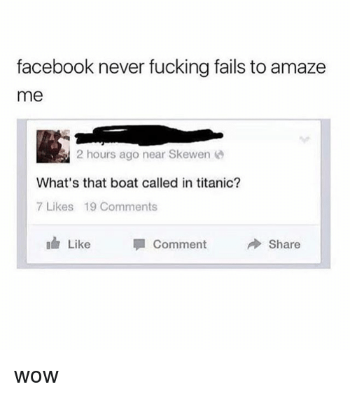 Facebook, Fucking, and Memes: facebook never fucking fails to amaze  me  2 hours ago near Skewen  What's that boat called in titanic?  7 Likes 19 Comments  Like  Comment  ゆShare  冷Share wow