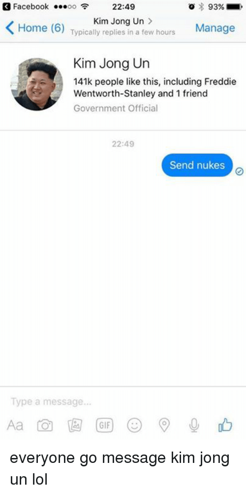 wentworth: Facebook  ...oo 22:49  93%  Kim Jong Un  K Home (6)  Typically replies in a few hours  Manage  Kim Jong Un  141k people like this, including Freddie  Wentworth-Stanley and 1 friend  Government Official  22:49  Send nukes  Type a message...  GIF everyone go message kim jong un lol