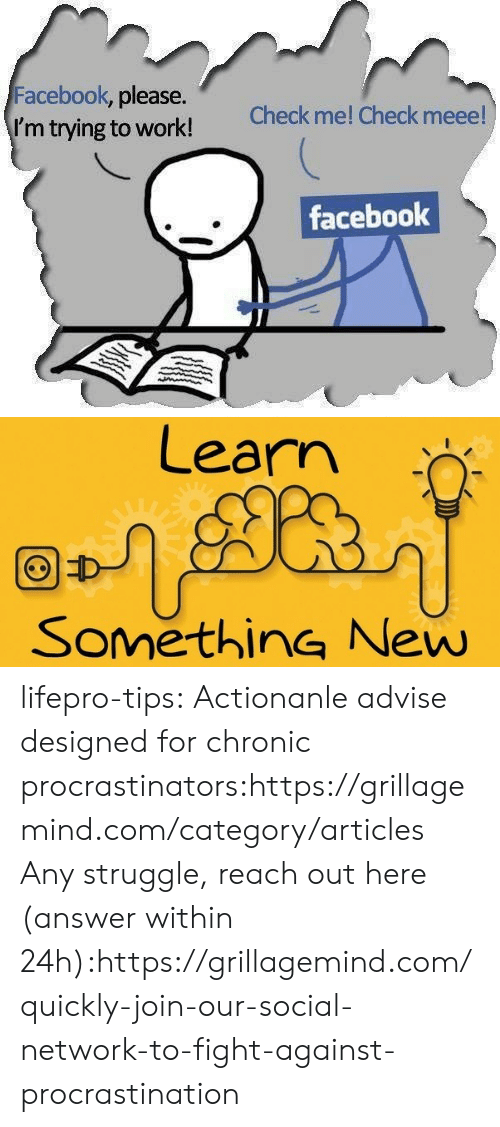 Procrastination: Facebook, please.  I'm trying to work!  Check me! Check meee!  facebook   Learn  SomethinG New lifepro-tips: Actionanle advise designed for chronic   procrastinators:https://grillagemind.com/category/articles  Any struggle, reach out here (answer within 24h):https://grillagemind.com/quickly-join-our-social-network-to-fight-against-procrastination
