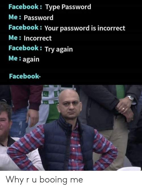 Facebook, Why, and Incorrect: Facebook: Type Password  Me: Password  Facebook: Your password is incorrect  Me: Incorrect  Facebook: Try again  Me: again  Facebook- Why r u booing me