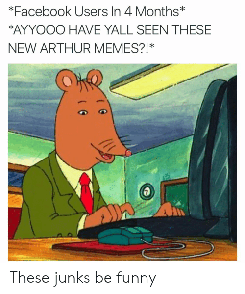 Arthurs: *Facebook Users In 4 Months*  AYYOOO HAVE YALL SEEN THESE  NEW ARTHUR MEMES?!* These junks be funny