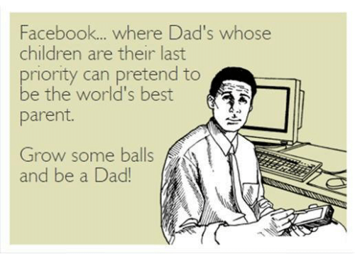 pretenders: Facebook... where Dad's whose  children are their last  priority can pretend to  be the world's best  parent  ふ  Grow some balls  and be a Dad!