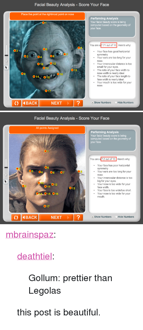 "The Ratio: Facial Beauty Analysis-Score Your Face  Place the point at the rightmost point on nose  Performing Analysis  Your facial beauty score is being  computed based on the geometry of  your face  You are a 7.71 out of 10 Here's why:  08  5  02  Your face has good horizontal  Your ears are too long for your  symmetry  03  04  06  010 012  011  Your innerocular distance is too  small for your eyes.  The ratio of your face width to  O13  09  O16  nose width is nearly ideal.  014, 015  The ratio of your face length to  face width is nearly ideal  Your mouth is too wide for your  nose  017  () 4BACK  NEXT?  oShow Numbers Hide Numbers   Facial Beauty Analysis-Score Your Face  All points Assigned  Performing Analysis  Your facial beauty score is being  computed based on the geometry of  your face.  You are a 7.2 out of 10.  Here's why:  Your face has poor horizontal  symmetry  05  03 4607  02  .Your ears are too long for your  nose  Your innerocular distance is too  big for your eyes  Your nose is too wide for your  010  O11  013  face width  Your face is too wide/too short.  014 015 016  .Your nose is too wide for your  mouth  017  NEXT?  o Show Numbers  Hide N <p><a class=""tumblr_blog"" href=""http://mbrainspaz.tumblr.com/post/38714831874/deathtiel-gollum-prettier-than-legolas-this"" target=""_blank"">mbrainspaz</a>:</p> <blockquote> <p><a class=""tumblr_blog"" href=""http://deathtiel.tumblr.com/post/38669291381/gollum-prettier-than-legolas"" target=""_blank"">deathtiel</a>:</p> <blockquote> <p>Gollum: prettier than Legolas</p> </blockquote> <p>this post is beautiful. </p> </blockquote>"