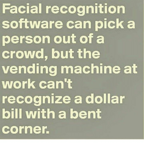 vending machines: Facial recognition  software can pick a  person out of a  crowd, but the  vending machine at  work can't  recognize a dollar  bill with a bent  Corner.