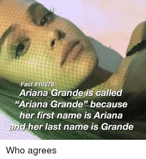 """Is Ariana: Fact #10278:  Ariana Grande is called  """"Ariana Grande because  her first name is Ariana  and her last name is Grande  35 Who agrees"""