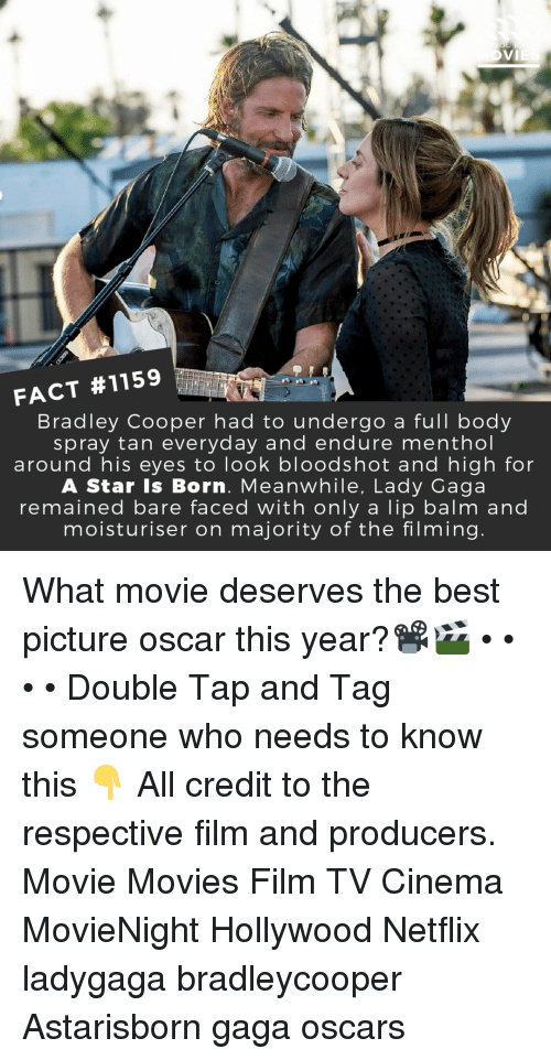 menthol: FACT #1159  Bradley Cooper had to undergo a full body  spray tan everyday and endure menthol  around his eyes to look bloodshot and high for  A Star Is Born. Meanwhile, Lady Gaga  remained bare faced with only a lip balm and  moisturiser on majority of the filming What movie deserves the best picture oscar this year?📽️🎬 • • • • Double Tap and Tag someone who needs to know this 👇 All credit to the respective film and producers. Movie Movies Film TV Cinema MovieNight Hollywood Netflix ladygaga bradleycooper Astarisborn gaga oscars