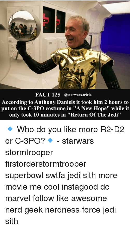 "Jedi, Memes, and Nerd: FACT 125  astarwars trivia  According to Anthony Daniels it took him 2 hours to  put on the C-3PO costume in ""A New Hope"" while it  only took 10 minutes in ""Return OfThe Jedi"" 🔹 Who do you like more R2-D2 or C-3PO?🔹 - starwars stormtrooper firstorderstormtrooper superbowl swtfa jedi sith more movie me cool instagood dc marvel follow like awesome nerd geek nerdness force jedi sith"