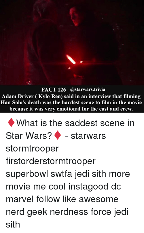 Adam Driver: FACT 126  Ca starwars trivia  Adam Driver Kylo Ren said in an interview that filming  Han Solo's death was the hardest scene to film in the movie  because it was very emotional for the cast and crew. ♦️What is the saddest scene in Star Wars?♦️ - starwars stormtrooper firstorderstormtrooper superbowl swtfa jedi sith more movie me cool instagood dc marvel follow like awesome nerd geek nerdness force jedi sith