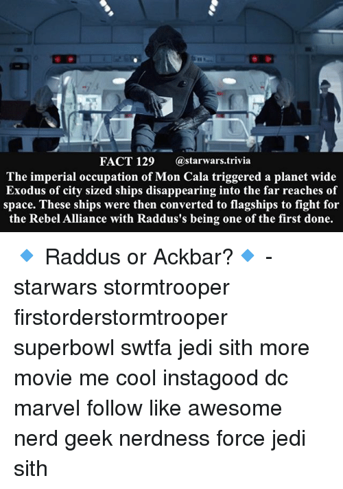 Exodus: FACT 129  (a starwars trivia  The imperial occupation of Mon Cala triggered a planet wide  Exodus of city sized ships disappearing into the far reaches of  space. These ships were then converted to flagships to fight for  the Rebel Alliance with Raddus's being one of the first done. 🔹 Raddus or Ackbar?🔹 - starwars stormtrooper firstorderstormtrooper superbowl swtfa jedi sith more movie me cool instagood dc marvel follow like awesome nerd geek nerdness force jedi sith
