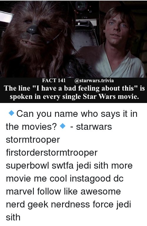 """Bad, Jedi, and Memes: FACT 141 @starwars trivia  The line """"I have a bad feeling about this"""" is  spoken in every single Star Wars movie. 🔹Can you name who says it in the movies?🔹 - starwars stormtrooper firstorderstormtrooper superbowl swtfa jedi sith more movie me cool instagood dc marvel follow like awesome nerd geek nerdness force jedi sith"""
