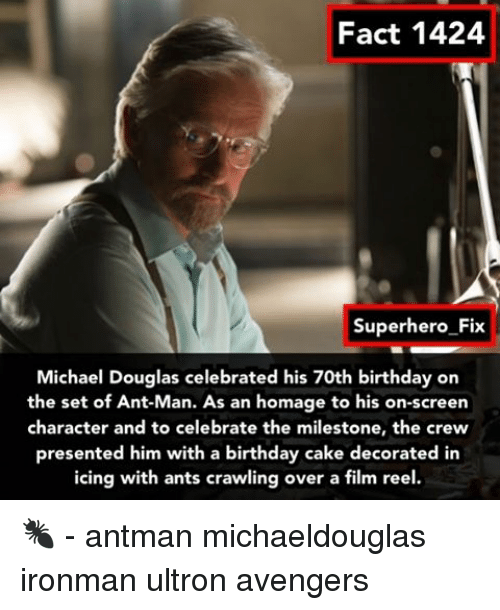 michael douglas: Fact 1424  Superhero Fix  Michael Douglas celebrated his 70th birthday on  the set of Ant-Man. As an homage to his on-screen  character and to celebrate the milestone, the crew  presented him with a birthday cake decorated in  icing with ants crawling over a film reel. 🐜 - antman michaeldouglas ironman ultron avengers