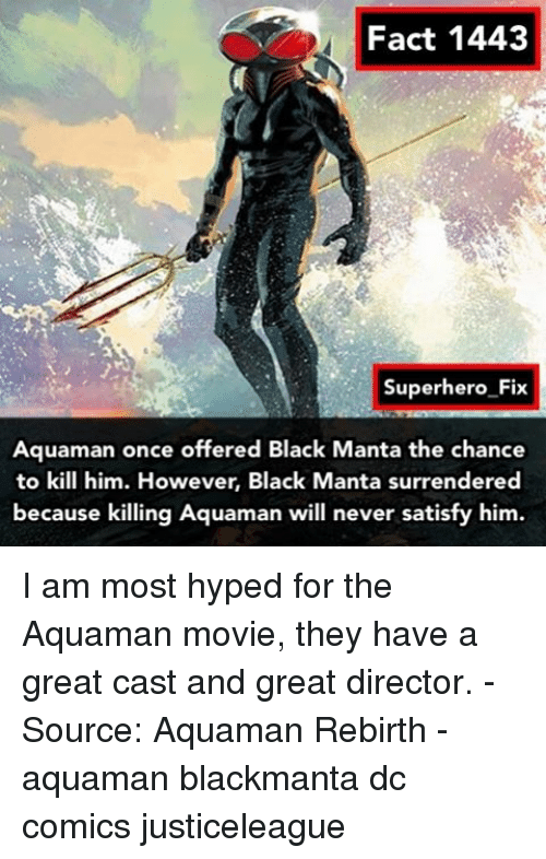 surrenders: Fact 1443  Superhero Fix  Aquaman once offered Black Manta the chance  to kill him. However, Black  Manta surrendered  because killing Aquaman will never satisfy him. I am most hyped for the Aquaman movie, they have a great cast and great director. - Source: Aquaman Rebirth - aquaman blackmanta dc comics justiceleague
