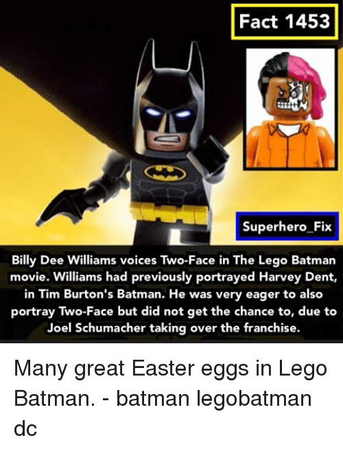 Harvey Dent: Fact 1453  Superhero Fix  Billy Dee Williams voices Two-Face in The Lego Batman  movie. Williams had previously portrayed Harvey Dent,  in Tim Burton's Batman. He was very eager to also  portray Two-Face but did not get the chance to, due to  Joel Schumacher taking over the franchise. Many great Easter eggs in Lego Batman. - batman legobatman dc