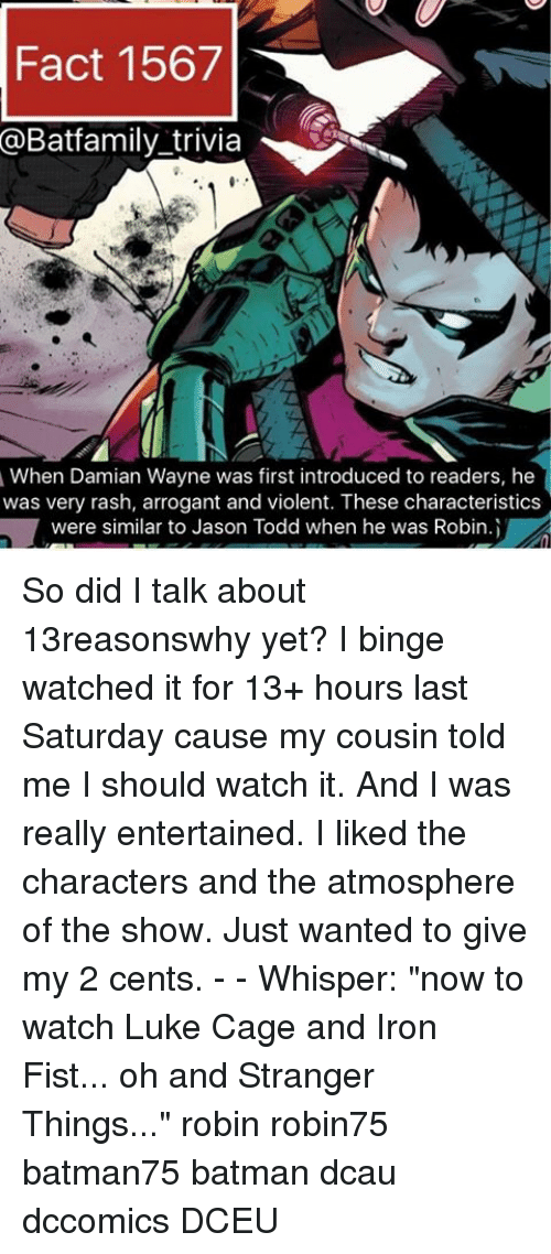 """luke cage: Fact 1567  @Batfamily trivia  When Damian Wayne was first introduced to readers, he  was very rash, arrogant and violent. These characteristics  were similar to Jason Todd when he was Robin.i So did I talk about 13reasonswhy yet? I binge watched it for 13+ hours last Saturday cause my cousin told me I should watch it. And I was really entertained. I liked the characters and the atmosphere of the show. Just wanted to give my 2 cents. - - Whisper: """"now to watch Luke Cage and Iron Fist... oh and Stranger Things..."""" robin robin75 batman75 batman dcau dccomics DCEU"""