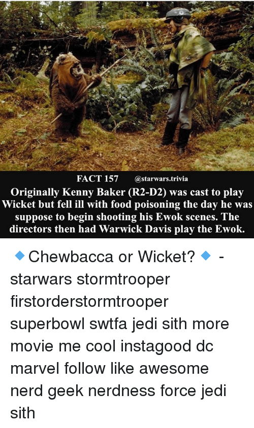 warwick: FACT 157  a starwars trivia  Originally Kenny Baker (R2-D2) was cast to play  Wicket but fell ill with food poisoning the day he was  suppose to begin shooting his Ewok scenes. The  directors then had Warwick Davis play the Ewok. 🔹Chewbacca or Wicket?🔹 - starwars stormtrooper firstorderstormtrooper superbowl swtfa jedi sith more movie me cool instagood dc marvel follow like awesome nerd geek nerdness force jedi sith