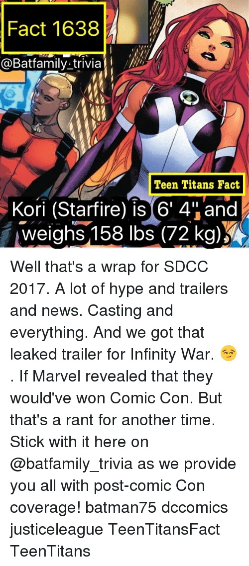 """sticked: Fact 1638  @Batfamily trivia  Teen Titans Fact  Kori (Starfire) is 6' 4""""and  weighs,158 lbs(72 kg) Well that's a wrap for SDCC 2017. A lot of hype and trailers and news. Casting and everything. And we got that leaked trailer for Infinity War. 😏. If Marvel revealed that they would've won Comic Con. But that's a rant for another time. Stick with it here on @batfamily_trivia as we provide you all with post-comic Con coverage! batman75 dccomics justiceleague TeenTitansFact TeenTitans"""