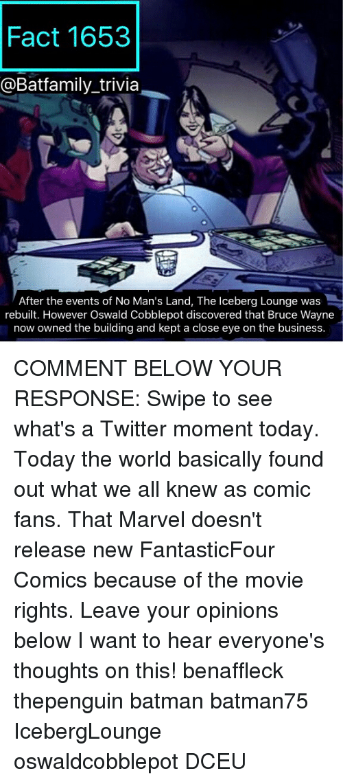 oswald: Fact 1653  @Batfamily trivia  After the events of No Man's Land, The lceberg Lounge was  rebuilt. However Oswald Cobblepot discovered that Bruce Wayne  now owned the building and kept a close eye on the business. COMMENT BELOW YOUR RESPONSE: Swipe to see what's a Twitter moment today. Today the world basically found out what we all knew as comic fans. That Marvel doesn't release new FantasticFour Comics because of the movie rights. Leave your opinions below I want to hear everyone's thoughts on this! benaffleck thepenguin batman batman75 IcebergLounge oswaldcobblepot DCEU