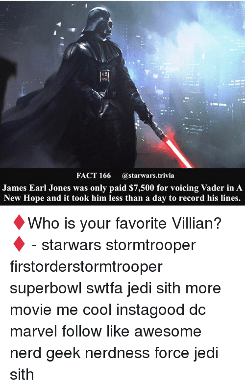 Jedi, Memes, and Nerd: FACT 166  (a starwars. trivia  James Earl Jones was only paid $7,500 for voicing Vader in A  New Hope and it took him less than a day to record his lines. ♦️Who is your favorite Villian?♦️ - starwars stormtrooper firstorderstormtrooper superbowl swtfa jedi sith more movie me cool instagood dc marvel follow like awesome nerd geek nerdness force jedi sith