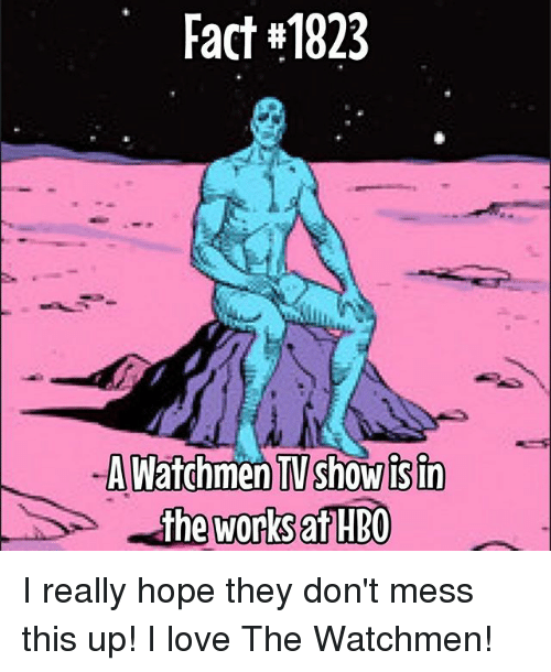 isin: Fact #1823  -AWatchmen TV show isin  the works HBO I really hope they don't mess this up! I love The Watchmen!