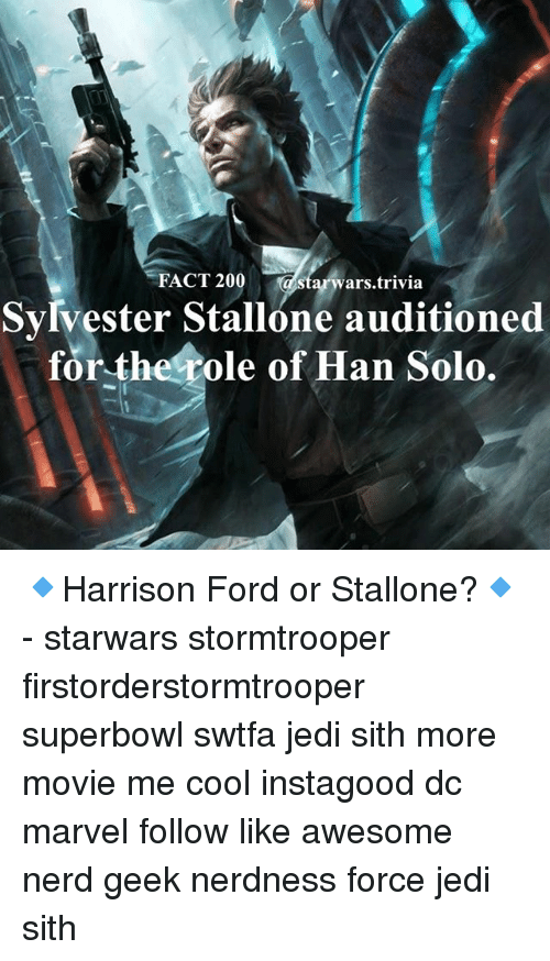 Hans Solo: FACT 20  a Star ars trivia  Sylvester Stallone auditioned  for the role of Han Solo. 🔹Harrison Ford or Stallone?🔹 - starwars stormtrooper firstorderstormtrooper superbowl swtfa jedi sith more movie me cool instagood dc marvel follow like awesome nerd geek nerdness force jedi sith