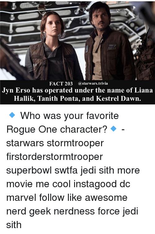 rogue-one: FACT 203  a starwars trivia  Jyn Erso has operated under the name of Liana  Hallik, Tanith Ponta, and Kestrel Dawn. 🔹 Who was your favorite Rogue One character?🔹 - starwars stormtrooper firstorderstormtrooper superbowl swtfa jedi sith more movie me cool instagood dc marvel follow like awesome nerd geek nerdness force jedi sith