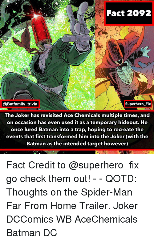 A Trap: Fact 2092  @Batfamily_trivia  Superhero Fix  The Joker has revisited Ace Chemicals multiple times, and  on occasion has even used it as a temporary hideout. He  once lured Batman into a trap, hoping to recreate the  events that first transformed him into the Joker (with the  Batman as the intended target however) Fact Credit to @superhero_fix go check them out! - - QOTD: Thoughts on the Spider-Man Far From Home Trailer. Joker DCComics WB AceChemicals Batman DC
