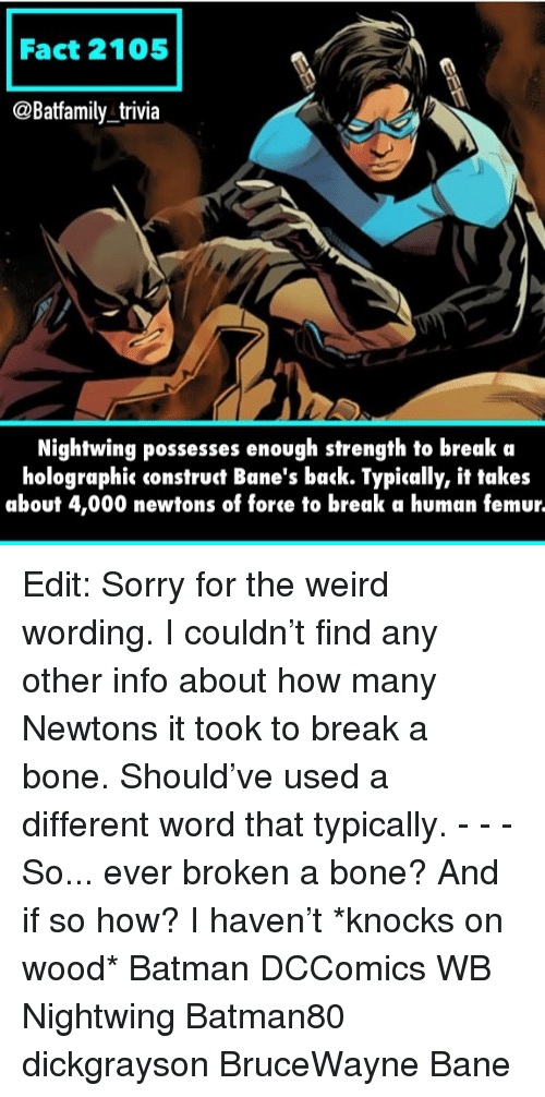 Bane: Fact 2105  @Batfamily trivia  Nightwing possesses enough strength to break a  holographic construct Bane's back. Typically, it takes  about 4,000 newtons of force to break a human femur. Edit: Sorry for the weird wording. I couldn't find any other info about how many Newtons it took to break a bone. Should've used a different word that typically. - - - So... ever broken a bone? And if so how? I haven't *knocks on wood* Batman DCComics WB Nightwing Batman80 dickgrayson BruceWayne Bane
