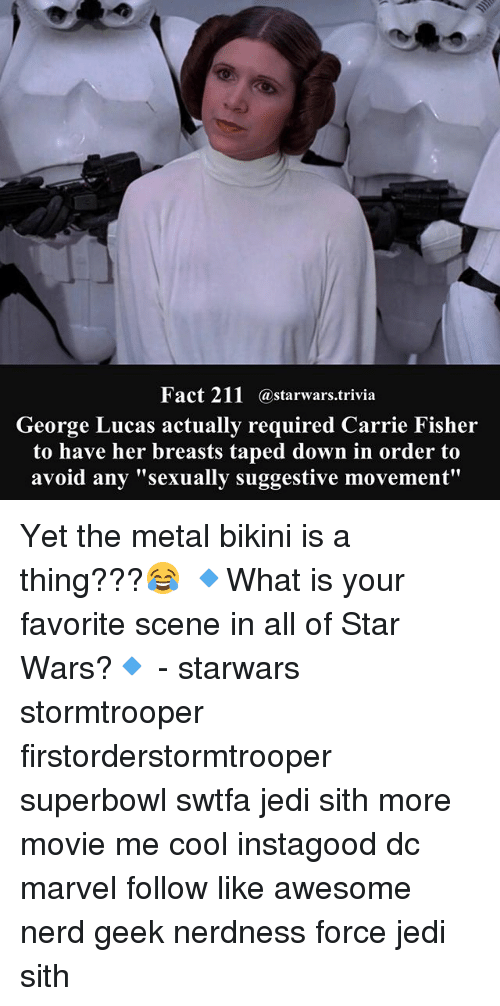 "Carrie Fisher, Jedi, and Memes: Fact 211  a Starwars trivia  George Lucas actually required Carrie Fisher  to have her breasts taped down in order to  avoid any ""sexually suggestive movement"" Yet the metal bikini is a thing???😂 🔹What is your favorite scene in all of Star Wars?🔹 - starwars stormtrooper firstorderstormtrooper superbowl swtfa jedi sith more movie me cool instagood dc marvel follow like awesome nerd geek nerdness force jedi sith"