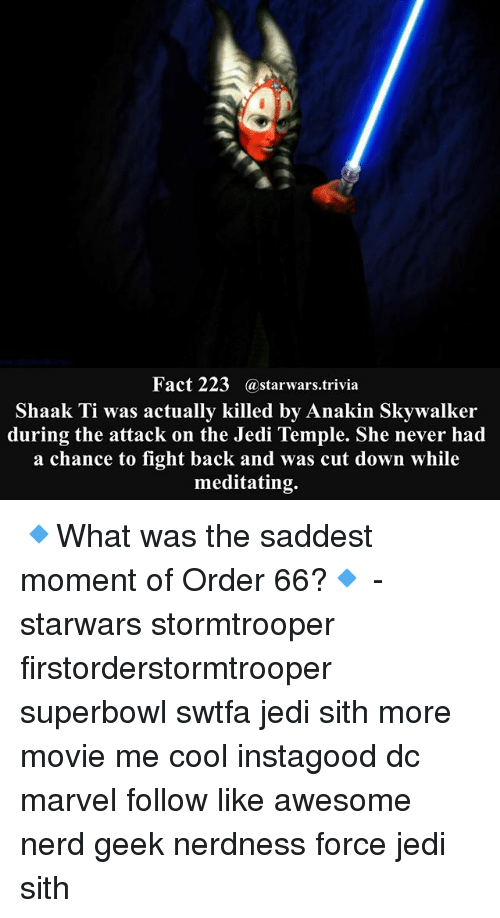Anakin Skywalker: Fact 223@starwars.trivia  Shaak Ti was actually killed by Anakin Skywalker  during the attack on the Jedi Temple. She never had  a chance to fight back and was cut down while  meditating. 🔹What was the saddest moment of Order 66?🔹 - starwars stormtrooper firstorderstormtrooper superbowl swtfa jedi sith more movie me cool instagood dc marvel follow like awesome nerd geek nerdness force jedi sith
