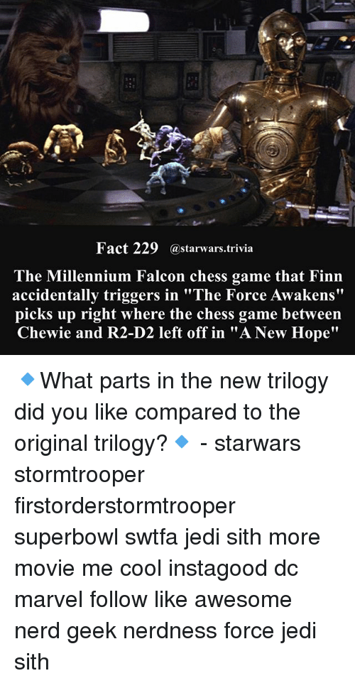 "Finn, Jedi, and Memes: Fact 229 astarwars.trivia  The Millennium Falcon chess game that Finn  accidentally triggers in ""The Force Awakens""  picks up right where the chess game between  Chewie and R2-D2 left off in ""A New Hope"" 🔹What parts in the new trilogy did you like compared to the original trilogy?🔹 - starwars stormtrooper firstorderstormtrooper superbowl swtfa jedi sith more movie me cool instagood dc marvel follow like awesome nerd geek nerdness force jedi sith"