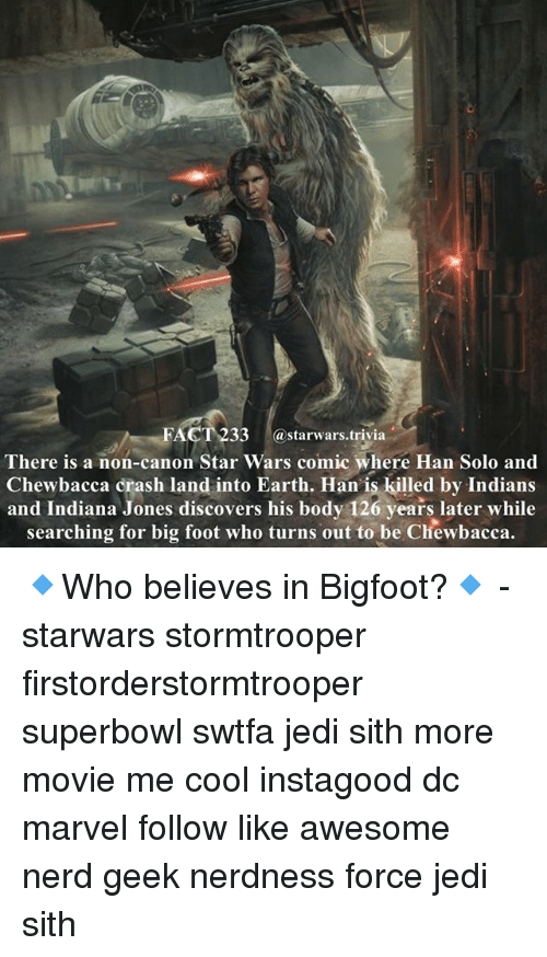 Hans Solo: FACT 233 @starwars.trivia  There is a non-canon Star Wars comic where Han Solo and  Chewbacca crash land into Earth. Han' is killed by Indians  and Indiana Jones discovers his body 126 years later while  searching for big foot who turns out to be Chewbacca. 🔹Who believes in Bigfoot?🔹 - starwars stormtrooper firstorderstormtrooper superbowl swtfa jedi sith more movie me cool instagood dc marvel follow like awesome nerd geek nerdness force jedi sith