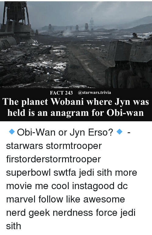 superbowls: FACT 243 @starwars.trivia  The planet Wobani where Jyn was  held is an anagram for Obi-wan 🔹Obi-Wan or Jyn Erso?🔹 - starwars stormtrooper firstorderstormtrooper superbowl swtfa jedi sith more movie me cool instagood dc marvel follow like awesome nerd geek nerdness force jedi sith