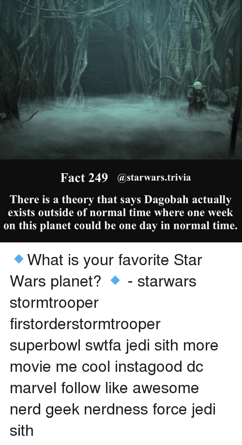 ˜»: Fact 249 @starwars.trivia  There is a theory that says Dagobah actually  exists outside of normal time where one week  on this planet could be one day in normal time. 🔹What is your favorite Star Wars planet? 🔹 - starwars stormtrooper firstorderstormtrooper superbowl swtfa jedi sith more movie me cool instagood dc marvel follow like awesome nerd geek nerdness force jedi sith
