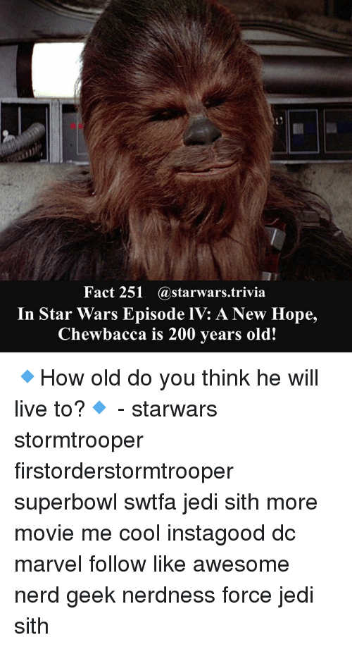 A New Hope: Fact 251 @starwars.trivia  In Star Wars Episode IV: A New Hope,  Chewbacca is 200 years old! 🔹How old do you think he will live to?🔹 - starwars stormtrooper firstorderstormtrooper superbowl swtfa jedi sith more movie me cool instagood dc marvel follow like awesome nerd geek nerdness force jedi sith