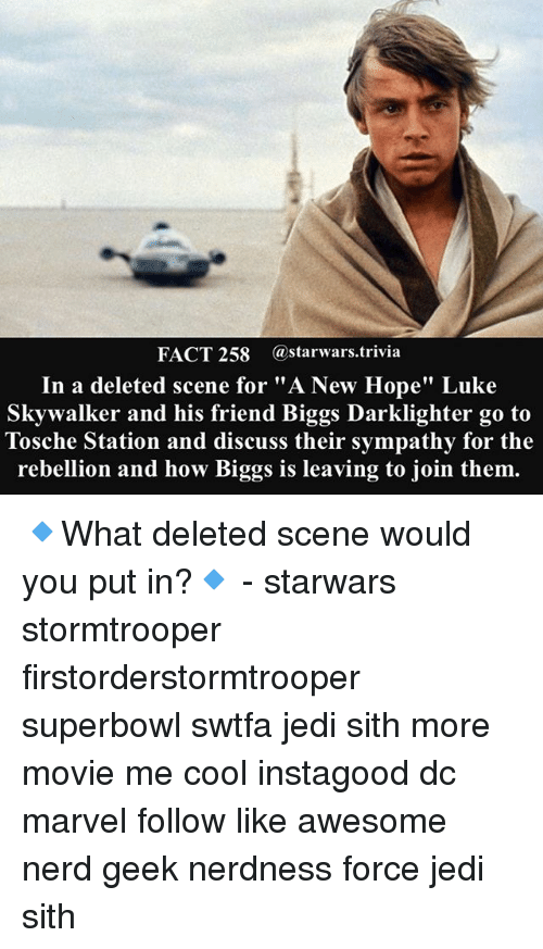 "A New Hope: FACT 258 astarwars.trivia  In a deleted scene for ""A New Hope"" Luke  Skywalker and his friend Biggs Darklighter go to  Tosche Station and discuss their sympathy for the  rebellion and how Biggs is leaving to join them. 🔹What deleted scene would you put in?🔹 - starwars stormtrooper firstorderstormtrooper superbowl swtfa jedi sith more movie me cool instagood dc marvel follow like awesome nerd geek nerdness force jedi sith"