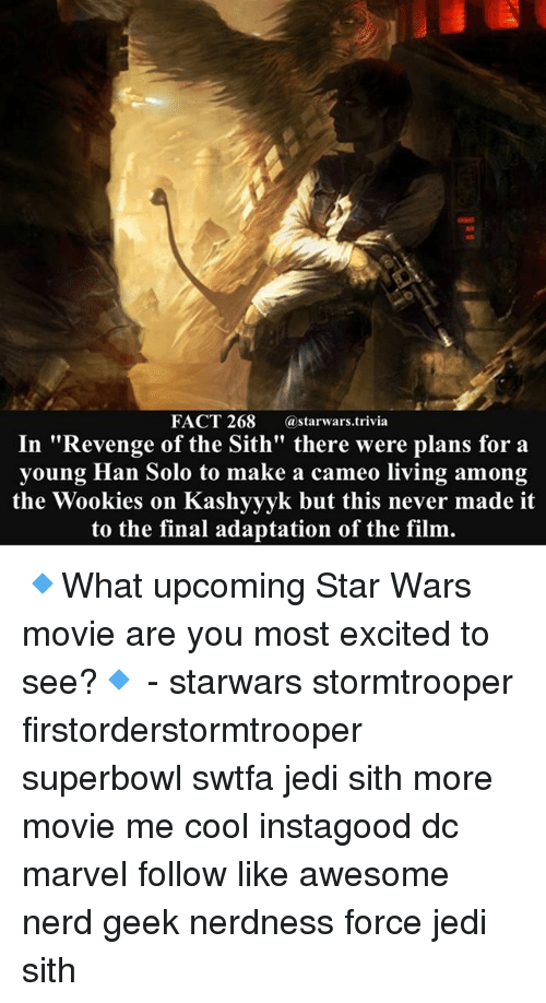 "Han Solo, Jedi, and Memes: FACT 268 astarwars.trivia  In ""Revenge of the Sith"" there were plans for a  young Han Solo to make a cameo living among  the Wookies on Kashyyyk but this never made it  to the final adaptation of the film. 🔹What upcoming Star Wars movie are you most excited to see?🔹 - starwars stormtrooper firstorderstormtrooper superbowl swtfa jedi sith more movie me cool instagood dc marvel follow like awesome nerd geek nerdness force jedi sith"